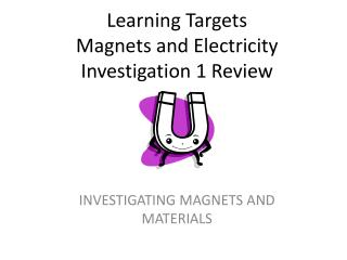 Learning Targets   Magnets and Electricity  Investigation 1 Review