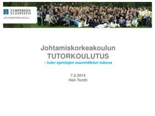 Johtamiskorkeakoulun TUTORKOULUTUS - tutor opintojen suunnittelun tukena 7.5.2014 Heli Tontti