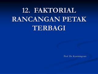 12.  FAKTORIAL RANCANGAN PETAK TERBAGI