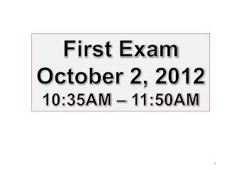 First  Exam October 2,  2012 10:35AM – 11:50AM