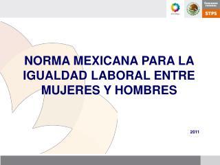 NORMA MEXICANA PARA LA IGUALDAD LABORAL ENTRE MUJERES Y HOMBRES 2011
