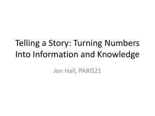 Telling a Story: Turning Numbers Into Information and Knowledge