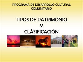 PROGRAMA DE DESARROLLO CULTURAL COMUNITARIO  TIPOS DE PATRIMONIO Y  CLÁSIFICACIÓN