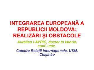 INTEGRAREA EUROPEANĂ A REPUBLICII MOLDOVA: REALIZĂRI ŞI OBSTACOLE