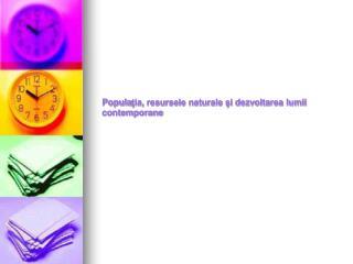 Popula ţia, resursele naturale şi dezvoltarea lumii contemporane
