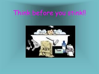 Think before you stink!!
