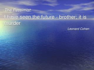 The Pessimist : I have seen the future - brother; it is murder Leonard Cohen