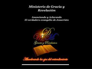 Ministerio de Gracia y Revelación Anunciando y Aclarando El verdadero evangelio de Jesucristo