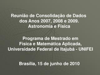 Reunião de Consolidação de Dados  dos Anos 2007, 2008 e 2009. Astronomia e Física