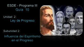 ESDE - Programa III Guía  10 Unidad  2:  Ley de Progreso Subunidad 2: Influencia del Espiritismo