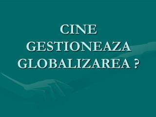 CINE GESTIONEAZA GLOBALIZAREA ?
