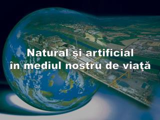 Natural şi artificial în mediul nostru de viaţă