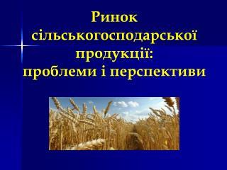 Ринок  сільськогосподарської  продукції:  проблеми і перспективи