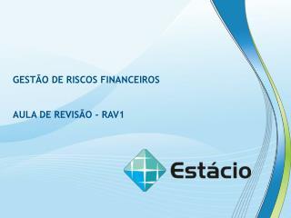 GESTÃO DE RISCOS FINANCEIROS AULA DE REVISÃO - RAV1