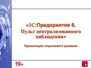 « 1C :Предприятие 8.  Пульт централизованного наблюдения » Презентация отраслевого решения