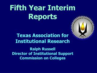 Fifth Year Interim Reports    Texas Association for Institutional Research   Ralph Russell Director of Institutional Sup