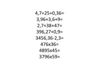 4,7+25+0,36= 3,96+3,6+9= 2,7+38+47= 396,27+0,9= 3456,36-2,3= 476x36= 4895x45= 3796x59=