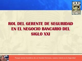 ROL DEL GERENTE DE SEGURIDAD  EN EL NEGOCIO BANCARIO DEL SIGLO XXI