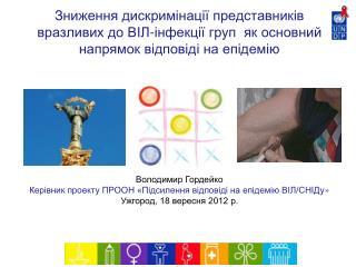 Володимир Гордейко  Кер і вник проекту ПРООН «П ідсилення відповіді на епідемію ВІЛ/СНІДу »