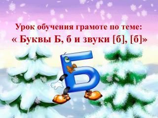 Урок обучения грамоте по теме:                              « Буквы Б, б и звуки  [ б ] ,  [ б ] »