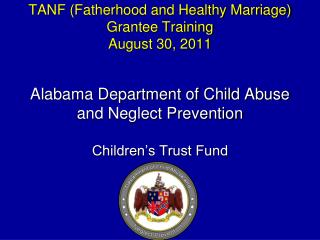 TANF Fatherhood and Healthy Marriage Grantee Training August 30, 2011  Alabama Department of Child Abuse  and Neglect Pr