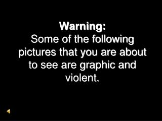Warning: Some of the following pictures that you are about to see are graphic and violent.