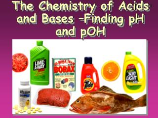 The Chemistry of Acids and Bases –Finding pH and pOH
