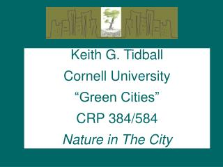 "Keith G. Tidball Cornell University ""Green Cities"" CRP 384/584 Nature in The City"