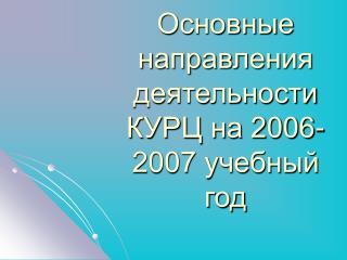 Основные направления деятельности КУРЦ на 2006-2007 учебный год