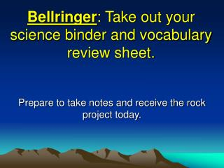 Bellringer : Take out your science binder and vocabulary review sheet.