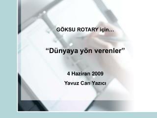 """GÖKSU ROTARY için…  """"Dünyaya yön verenler"""" 4 Haziran 2009 Yavuz Can Yazıcı"""