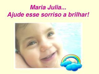 Maria Julia... Ajude esse sorriso a brilhar!