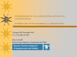 I Congrés UPC Sostenible 2015 12 i 13 de Juliol de 2007 Joan A. Cusidó