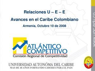 Relaciones U – E – E Avances en el Caribe Colombiano Armenia, Octubre 10 de 2008