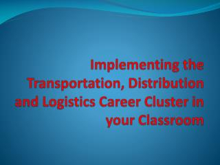 Implementing the Transportation, Distribution and Logistics Career Cluster in your Classroom