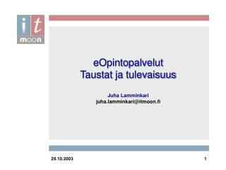 eOpintopalvelut Taustat ja tulevaisuus Juha Lamminkari juha.lamminkari@itmoon.fi