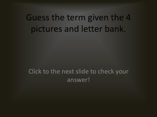 Guess the term given the 4 pictures and letter bank.