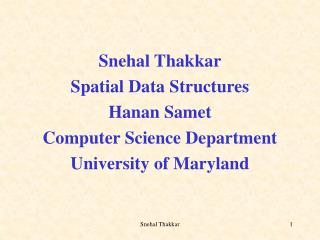 Snehal Thakkar Spatial Data Structures Hanan Samet Computer Science Department University of Maryland