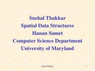 Snehal Thakkar Spatial Data Structures Hanan Samet Computer Science Department University of Maryland