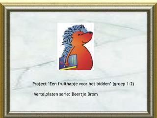 Project 'Een fruithapje voor het bidden' (groep 1-2)      Vertelplaten serie: Beertje Brom