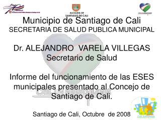 Municipio de Santiago de Cali SECRETARIA DE SALUD PUBLICA MUNICIPAL Dr. ALEJANDRO  VARELA VILLEGAS