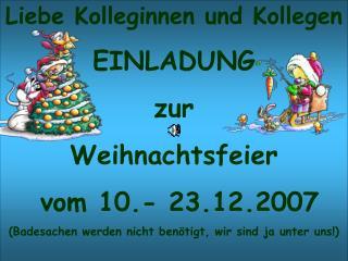Liebe Kolleginnen und Kollegen EINLADUNG zur  Weihnachtsfeier   vom 10.- 23.12.2007