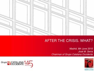AFTER THE CRISIS. WHAT? Madrid, 8th June 2010 Jos� M. Serra Chairman of  Grupo Catalana Occidente