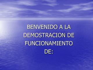 BENVENIDO A LA  DEMOSTRACION DE  FUNCIONAMIENTO  DE: