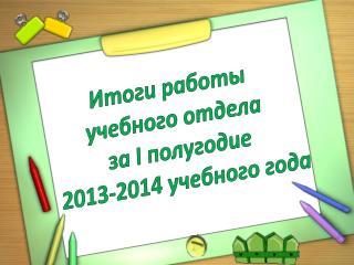 Итоги работы учебного отдела за I полугодие 2013-2014 учебного года