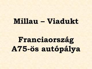 Millau – Viadukt Franciaország  A75-ös autópálya