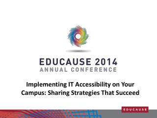 Implementing  IT Accessibility on Your Campus: Sharing Strategies That  Succeed