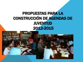 Propuestas para la Construcción de Agendas de Juventud  2012-2015