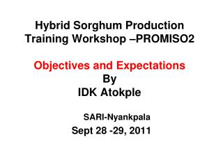 Hybrid Sorghum Production Training Workshop –PROMISO2 Objectives and Expectations By  IDK Atokple