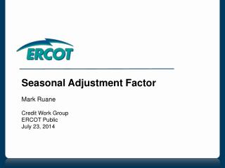 Seasonal Adjustment Factor Mark Ruane Credit Work Group ERCOT Public July 23, 2014